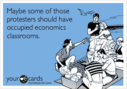 Maybe some of those protesters should have occupied economics classrooms.