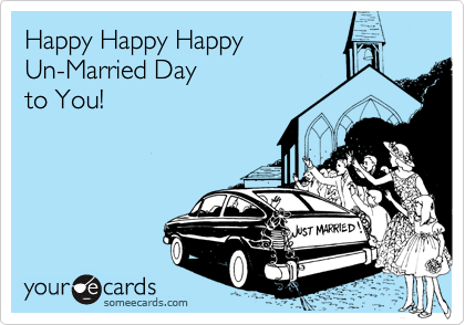 Happy Happy Happy Un-Married Day  to You!