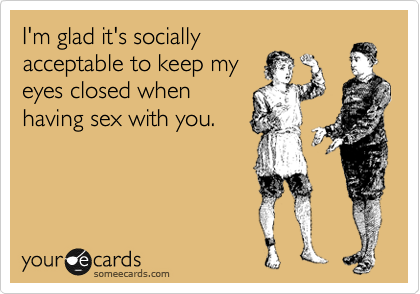 I'm glad it's socially acceptable to keep my eyes closed when having sex with you.