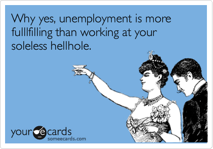 Why yes, unemployment is more fulllfilling than working at your  soleless hellhole.