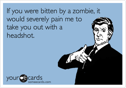 If you were bitten by a zombie, it would severely pain me to take you out with a headshot.