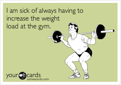 I am sick of always having to increase the weight load at the gym.