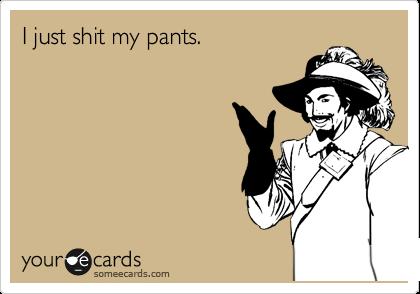 I just shit my pants.