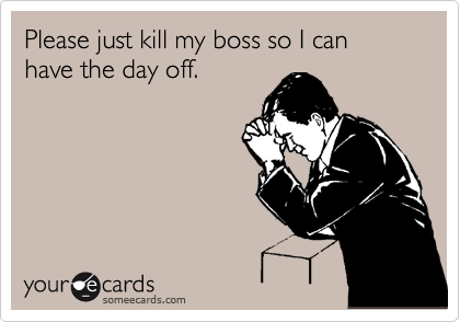 Please just kill my boss so I can have the day off.