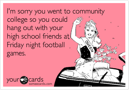 I'm sorry you went to community  college so you could hang out with your high school friends at Friday night football games.