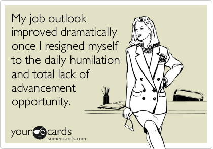 My job outlook improved dramatically once I resigned myself to the daily humilation and total lack of advancement opportunity.