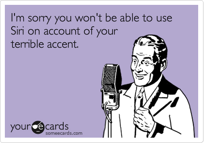 I'm sorry you won't be able to use Siri on account of your terrible accent.