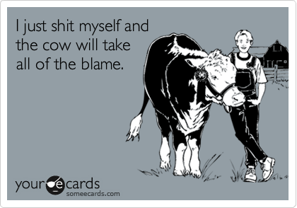 I just shit myself and  the cow will take all of the blame.