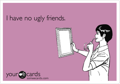 I have no ugly friends.