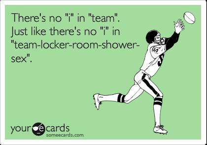 """There's no """"i"""" in """"team"""". Just like there's no """"i"""" in  """"team-locker-room-shower- sex""""."""