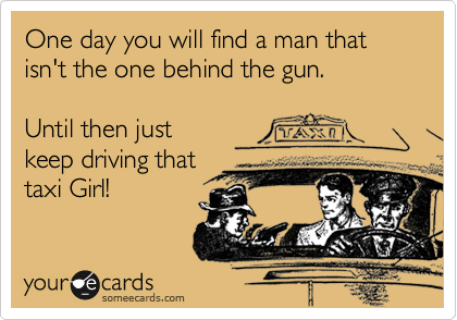 One day you will find a man that isn't the one behind the gun.   Until then just keep driving that taxi Girl!