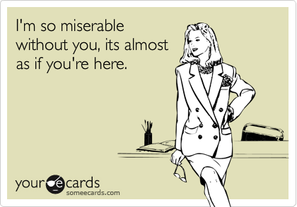 I'm so miserable without you, its almost as if you're here.