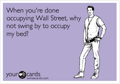 When you're done occupying Wall Street, why not swing by to occupy my bed?