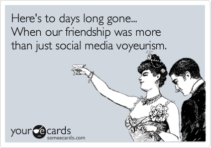 Here's to days long gone... When our friendship was more than just social media voyeurism.