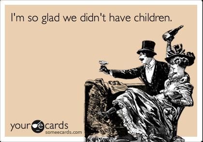 I'm so glad we didn't have children.