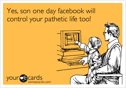 Yes, son one day facebook will control your pathetic life too!