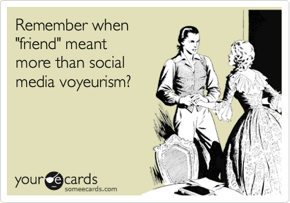"Remember when ""friend"" meant more than social media voyeurism?"