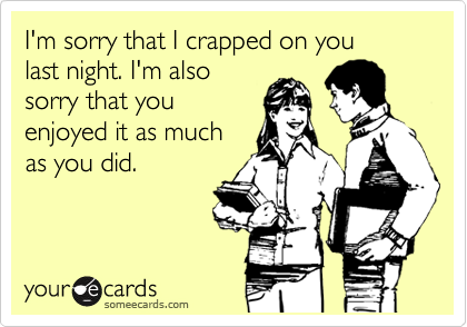 I'm sorry that I crapped on you last night. I'm also sorry that you enjoyed it as much as you did.