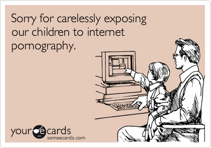 Sorry for carelessly exposing  our children to internet  pornography.