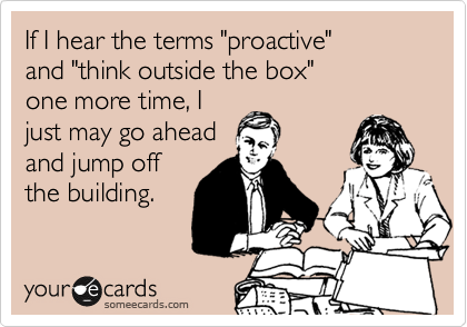 "If I hear the terms ""proactive"" and ""think outside the box""  one more time, I just may go ahead and jump off the building."