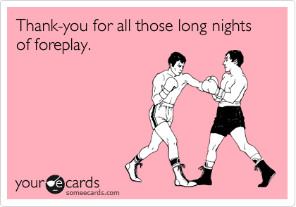 Thank-you for all those long nights of foreplay.