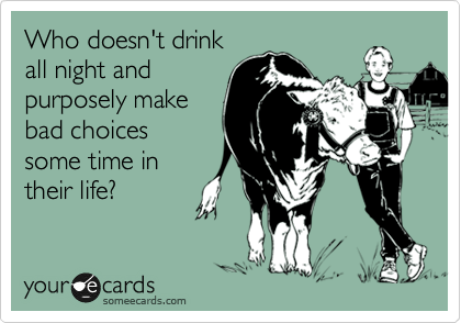 Who doesn't drink all night and purposely make bad choices some time in their life?