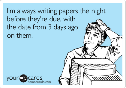 I'm always writing papers the night before they're due, with the date from 3 days ago on them.