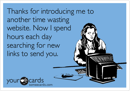Thanks for introducing me to another time wasting website. Now I spend hours each day searching for new links to send you.