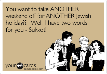 You want to take ANOTHER weekend off for ANOTHER Jewish holiday??!  Well, I have two words for you - Sukkot!