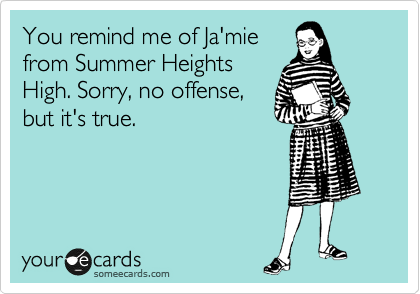 You remind me of Ja'mie from Summer Heights High. Sorry, no offense, but it's true.
