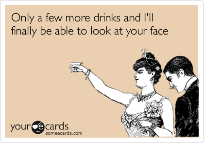 Only a few more drinks and I'll finally be able to look at your face