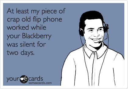 At least my piece of crap old flip phone worked while your Blackberry was silent for two days.
