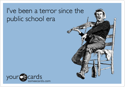 I've been a terror since the public school era