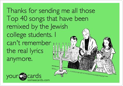 Thanks for sending me all those Top 40 songs that have been remixed by the Jewish college students. I can't remember the real lyrics anymore.