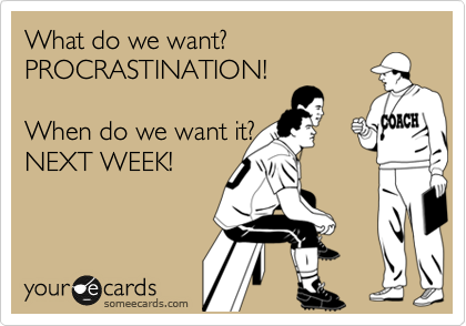 What do we want?  PROCRASTINATION!  When do we want it?  NEXT WEEK!