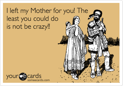 I left my Mother for you! The least you could do is not be crazy!!