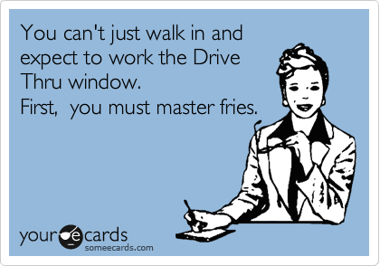 You can't just walk in and expect to work the Drive Thru window.  First,  you must master fries.