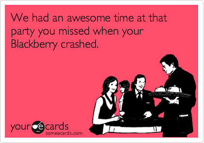 We had an awesome time at that party you missed when your Blackberry crashed.