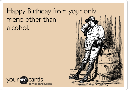 Happy Birthday From Your Only Friend Other Than Alcohol – Funny Happy Birthday Cards for Friends