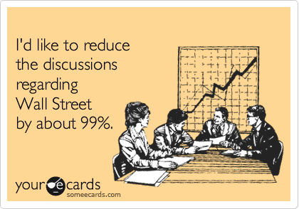 I'd like to reduce  the discussions  regarding Wall Street by about 99%.