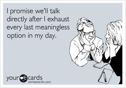 I promise we'll talk directly after I exhaust every last meaningless option in my day.