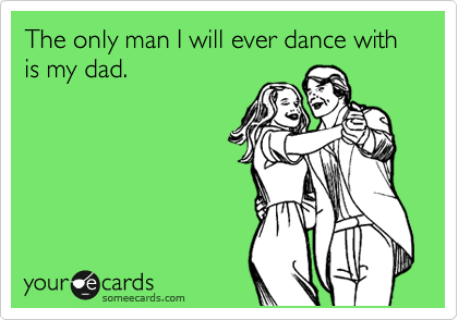 The only man I will ever dance with is my dad.