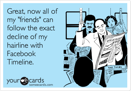 """Great, now all of my """"friends"""" can follow the exact decline of my hairline with Facebook Timeline."""