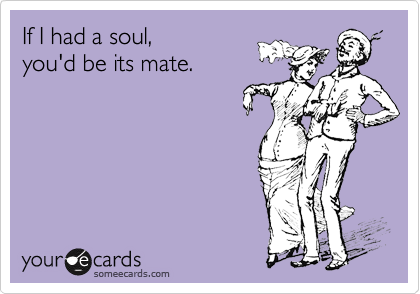 If I had a soul,  you'd be its mate.