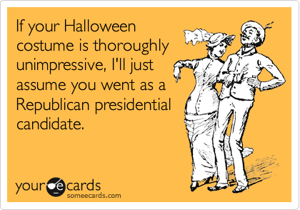 If your Halloween costume is thoroughly unimpressive, I'll just assume you went as a Republican presidential candidate.