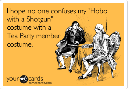 """I hope no one confuses my """"Hobo with a Shotgun"""" costume with a Tea Party member  costume."""