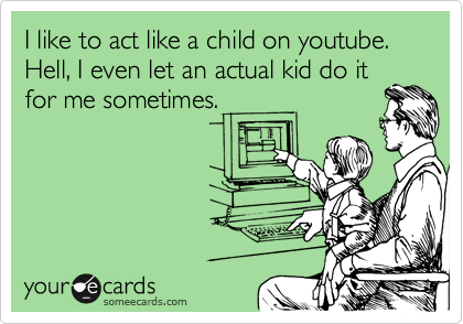 I like to act like a child on youtube. Hell, I even let an actual kid do it for me sometimes.