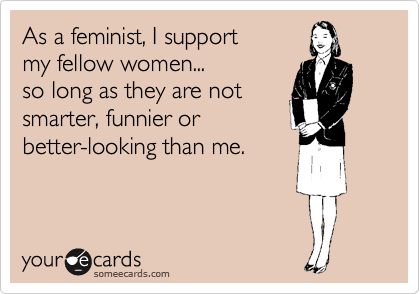 As a feminist, I support my fellow women... so long as they are not smarter, funnier or better-looking than me.