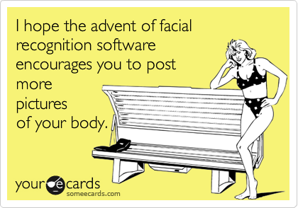 I hope the advent of facial recognition software encourages you to post more pictures of your body.
