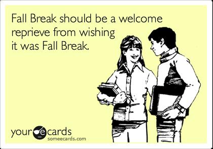 Fall Break should be a welcome reprieve from wishing it was Fall Break.